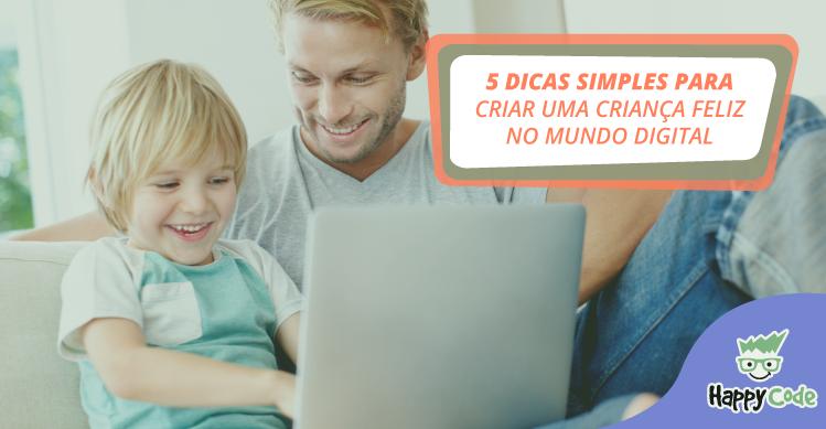 5 dicas simples para criar uma criança feliz no mundo digital