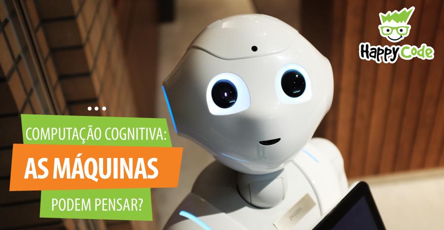 Computação cognitiva: as máquinas podem pensar?